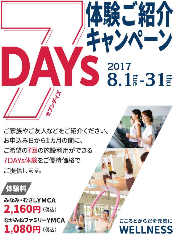 7DAYs体験ご紹介キャンペーン ご家族やご友人などをご紹介ください。お申込み日から1ヶ月の間に、ご希望の7回の施設利用ができる7DAYs体験をご優待価格でご提供します。 みなみ・むさしYMCA 2160円/ながみねファミリーYMCA1080円 期間2017年8月1日~31日