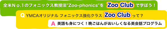 全米No.1のフォニックス教授法Zoo-phonicsをZoo Clubで学ぼう! YMCAオリジナル フォニックス強化クラス Zoo Clubって?   英語も身につく!晩ごはんがおいしくなる英会話プログラム