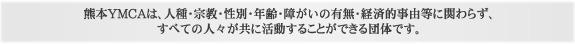 熊本YMCAは、人種・宗教・性別・年齢・障がいの有無・経済的事由等に関わらず、すべての人々が共に活動することができる団体です。