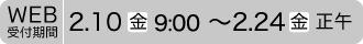 Web受付期間2.10(金)9:00~2.24(金)正午